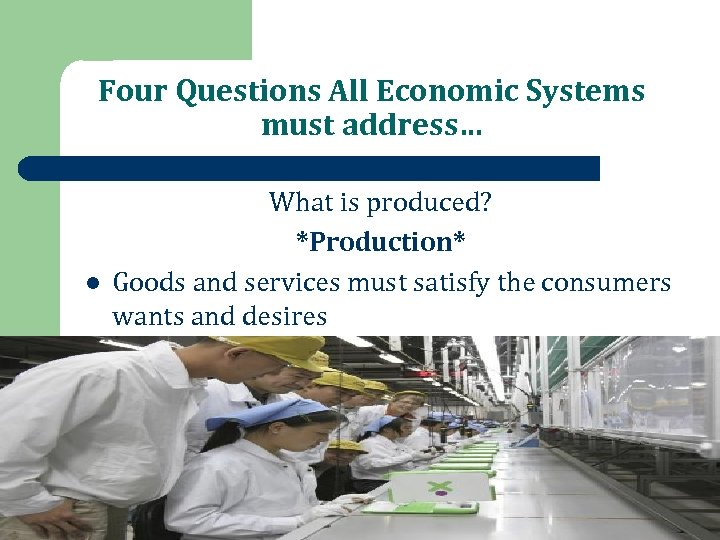 Four Questions All Economic Systems must address… l What is produced? *Production* Goods and