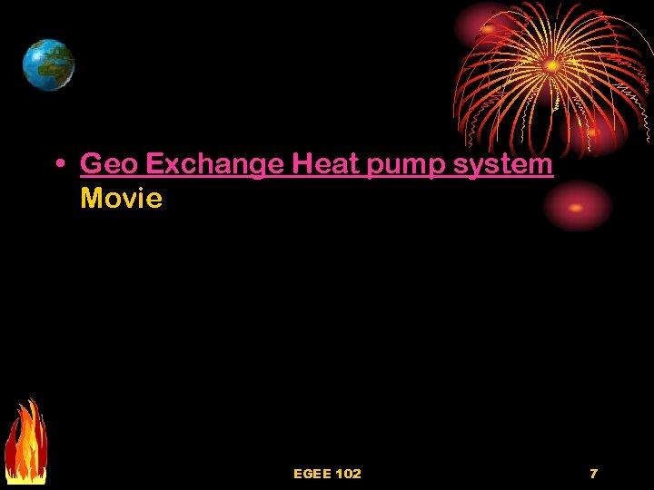 • Geo Exchange Heat pump system Movie EGEE 102 7