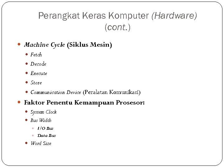 Perangkat Keras Komputer (Hardware) (cont. ) Machine Cycle (Siklus Mesin) Fetch Decode Execute Store