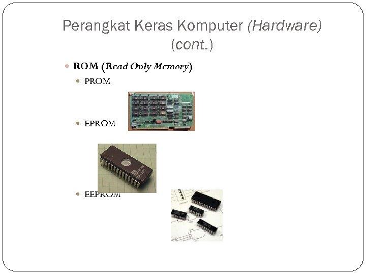 Perangkat Keras Komputer (Hardware) (cont. ) ROM (Read Only Memory) PROM EEPROM