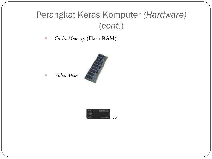 Perangkat Keras Komputer (Hardware) (cont. ) Cache Memory (Flash RAM) Video Memory (VRAM) Video