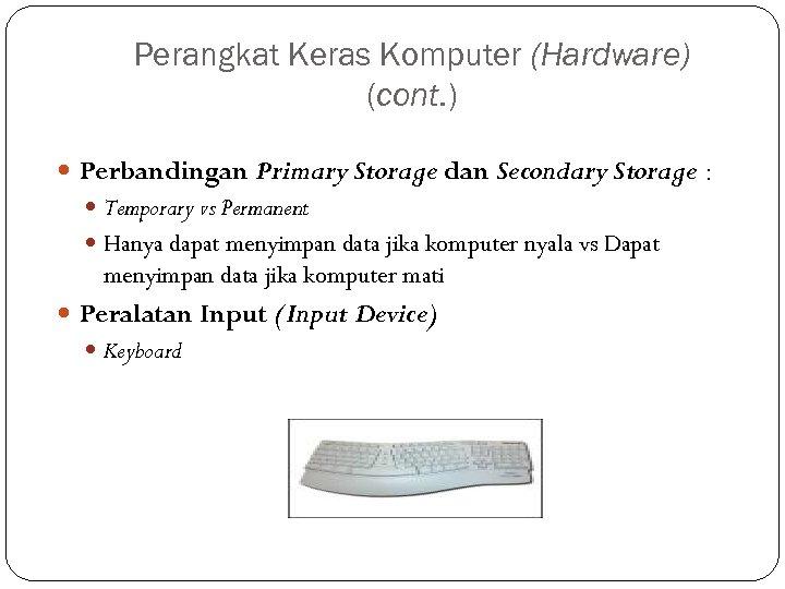 Perangkat Keras Komputer (Hardware) (cont. ) Perbandingan Primary Storage dan Secondary Storage : Temporary