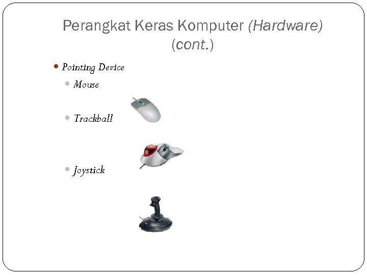 Perangkat Keras Komputer (Hardware) (cont. ) Pointing Device Mouse Trackball Joystick