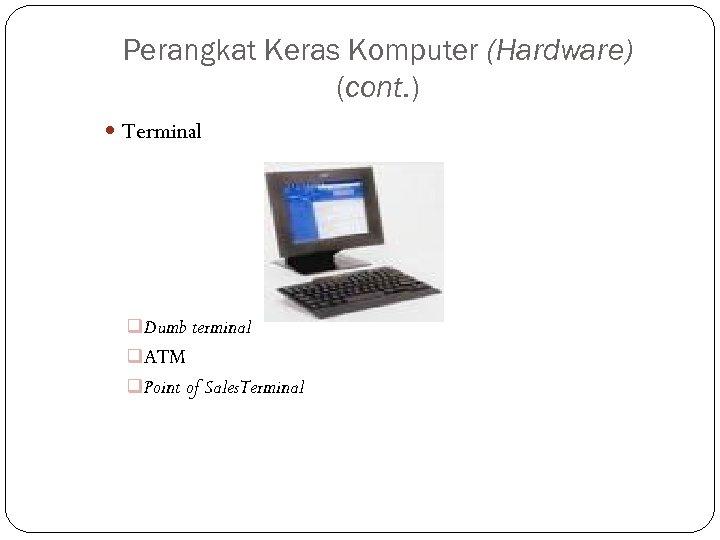Perangkat Keras Komputer (Hardware) (cont. ) Terminal q Dumb terminal q ATM q Point
