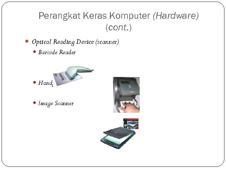 Perangkat Keras Komputer (Hardware) (cont. ) Optical Reading Device (scanner) Barcode Reader Handprint Reader