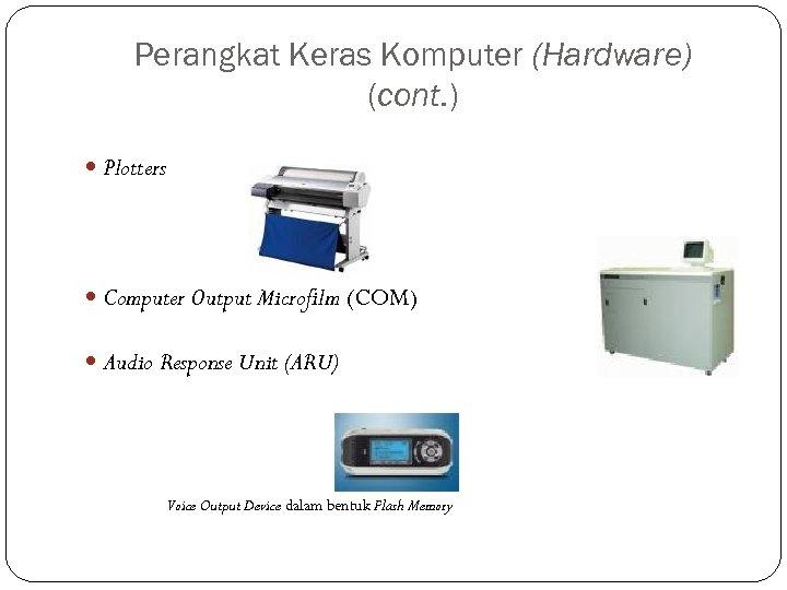 Perangkat Keras Komputer (Hardware) (cont. ) Plotters Computer Output Microfilm (COM) Audio Response Unit