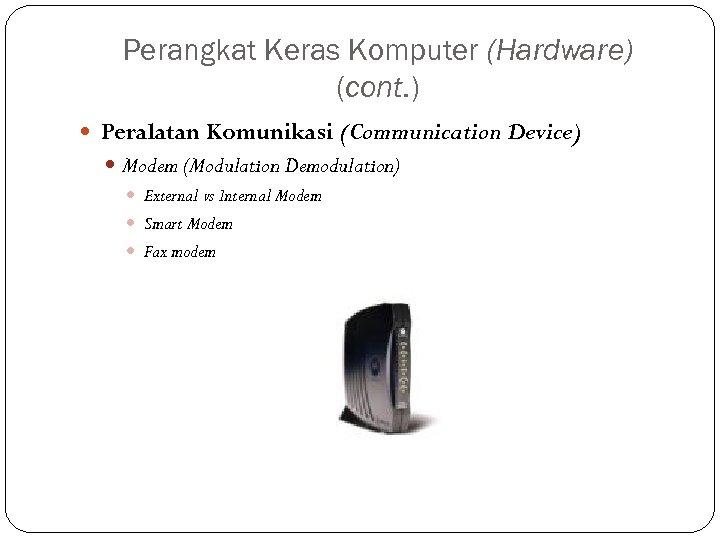Perangkat Keras Komputer (Hardware) (cont. ) Peralatan Komunikasi (Communication Device) Modem (Modulation Demodulation) External