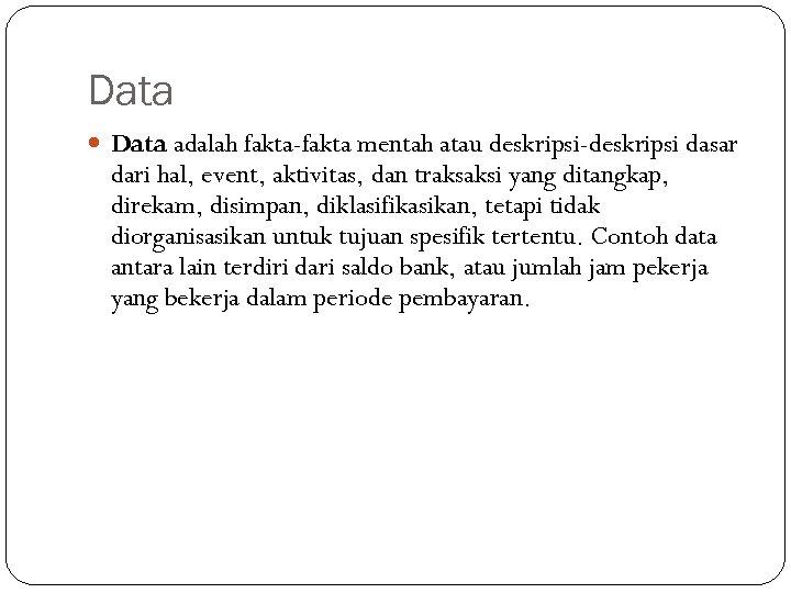 Data adalah fakta-fakta mentah atau deskripsi-deskripsi dasar dari hal, event, aktivitas, dan traksaksi yang