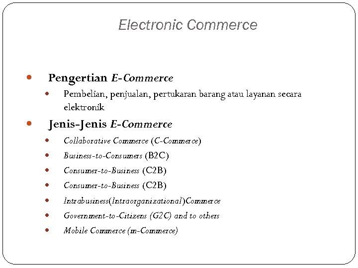 Electronic Commerce Pengertian E-Commerce Pembelian, penjualan, pertukaran barang atau layanan secara elektronik Jenis-Jenis E-Commerce