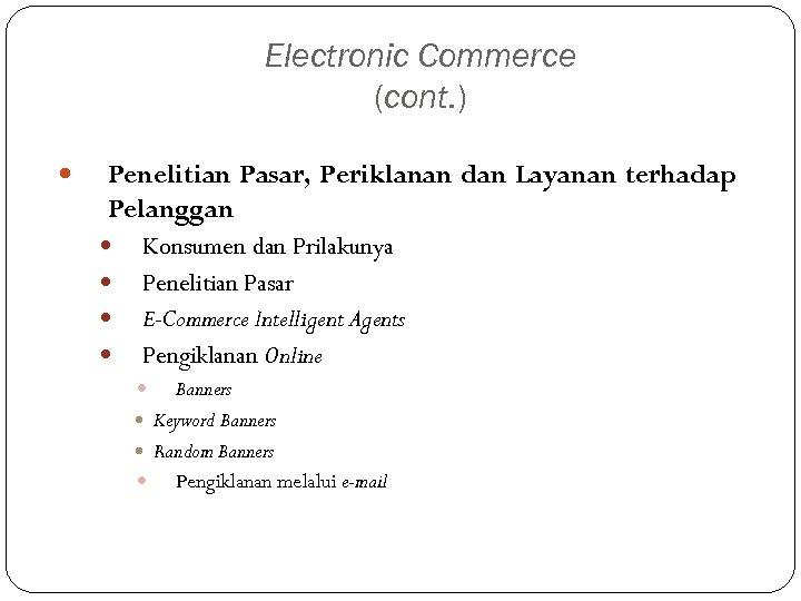 Electronic Commerce (cont. ) Penelitian Pasar, Periklanan dan Layanan terhadap Pelanggan Konsumen dan Prilakunya