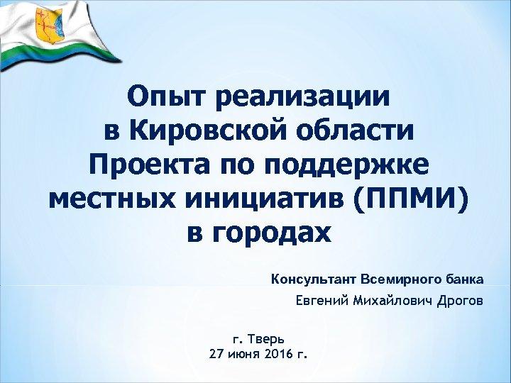 Опыт реализации в Кировской области Проекта по поддержке местных инициатив (ППМИ) в городах Консультант
