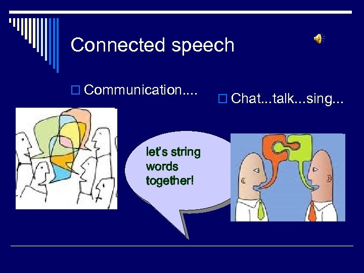 Connected speech o Communication. . let's string words together! o Chat. . . talk.