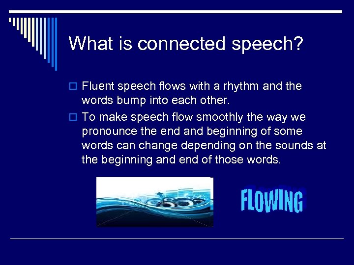 What is connected speech? o Fluent speech flows with a rhythm and the words