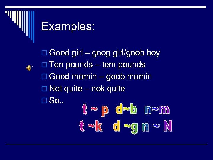 Examples: o Good girl – goog girl/goob boy o Ten pounds – tem pounds