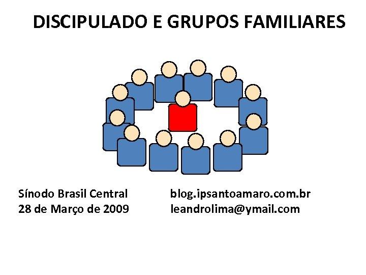 DISCIPULADO E GRUPOS FAMILIARES Sínodo Brasil Central 28 de Março de 2009 blog. ipsantoamaro.