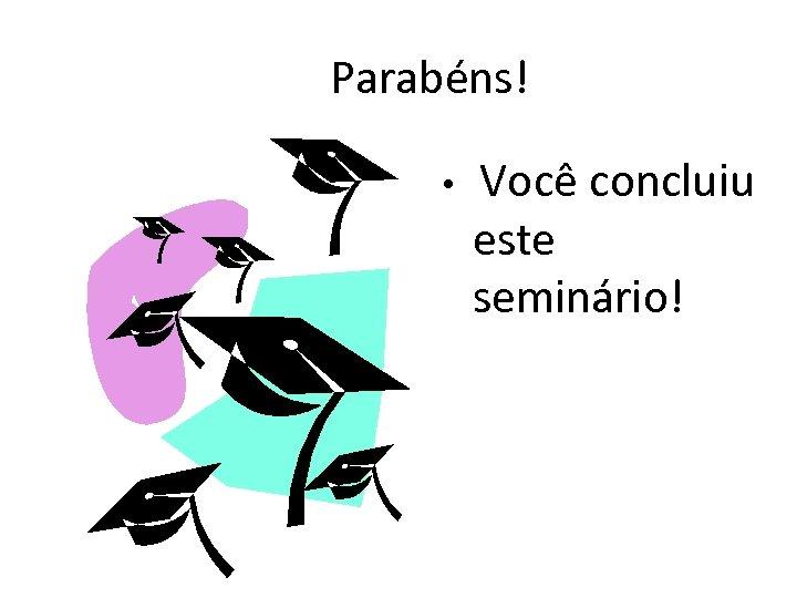 Parabéns! • Você concluiu este seminário!