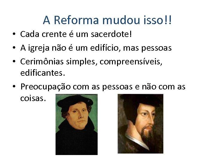 A Reforma mudou isso!! • Cada crente é um sacerdote! • A igreja não