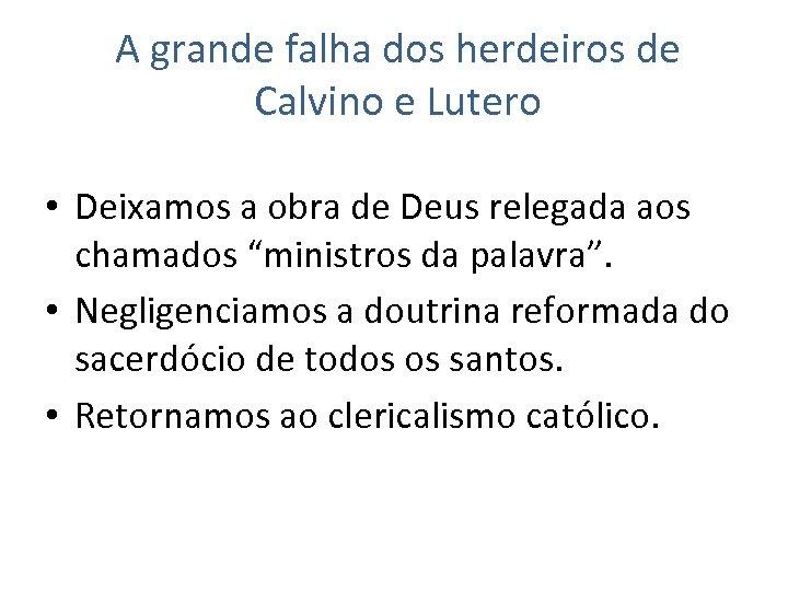 A grande falha dos herdeiros de Calvino e Lutero • Deixamos a obra de