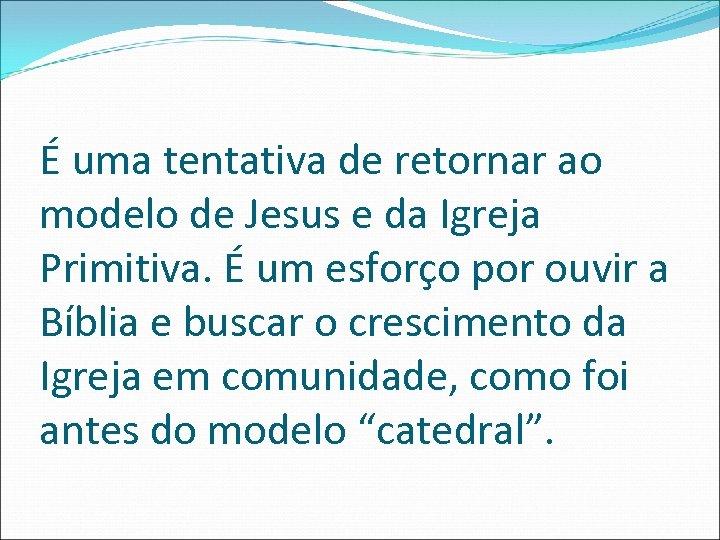 É uma tentativa de retornar ao modelo de Jesus e da Igreja Primitiva. É