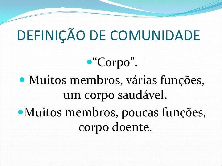 """DEFINIÇÃO DE COMUNIDADE """"Corpo"""". Muitos membros, várias funções, um corpo saudável. Muitos membros, poucas"""
