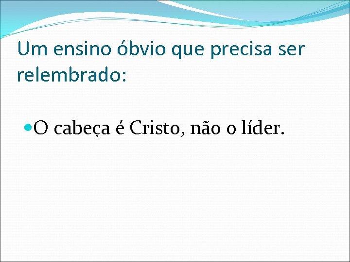 Um ensino óbvio que precisa ser relembrado: O cabeça é Cristo, não o líder.