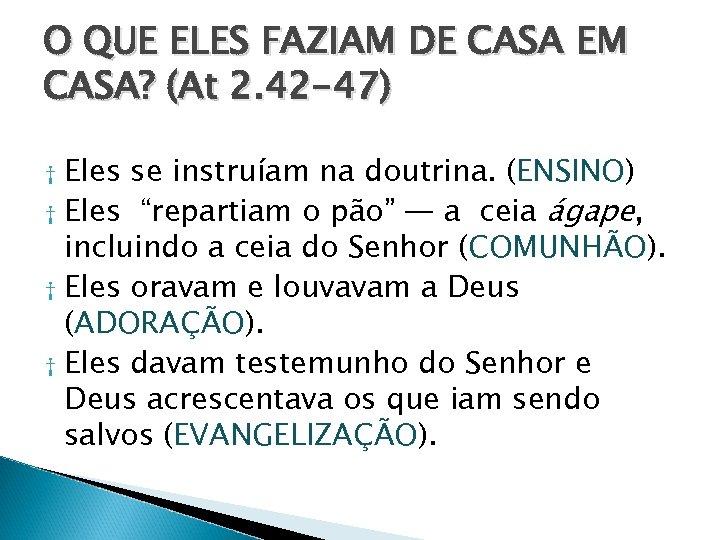 O QUE ELES FAZIAM DE CASA EM CASA? (At 2. 42 -47) Eles se