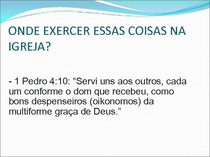 "ONDE EXERCER ESSAS COISAS NA IGREJA? - 1 Pedro 4: 10: ""Servi uns aos"
