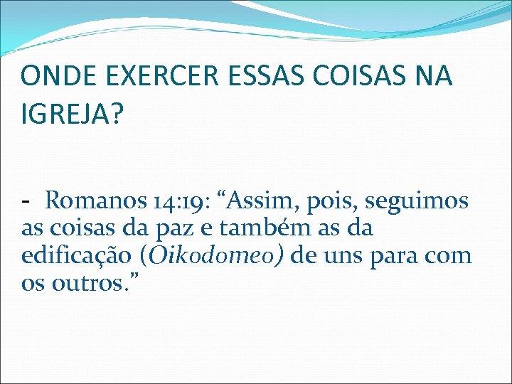 """ONDE EXERCER ESSAS COISAS NA IGREJA? - Romanos 14: 19: """"Assim, pois, seguimos as"""