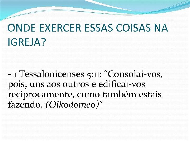 "ONDE EXERCER ESSAS COISAS NA IGREJA? - 1 Tessalonicenses 5: 11: ""Consolai-vos, pois, uns"