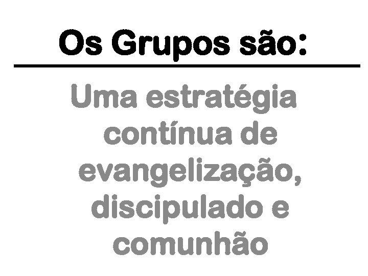 Os Grupos são: Uma estratégia contínua de evangelização, discipulado e comunhão