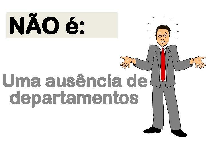NÃO é: Uma ausência de departamentos