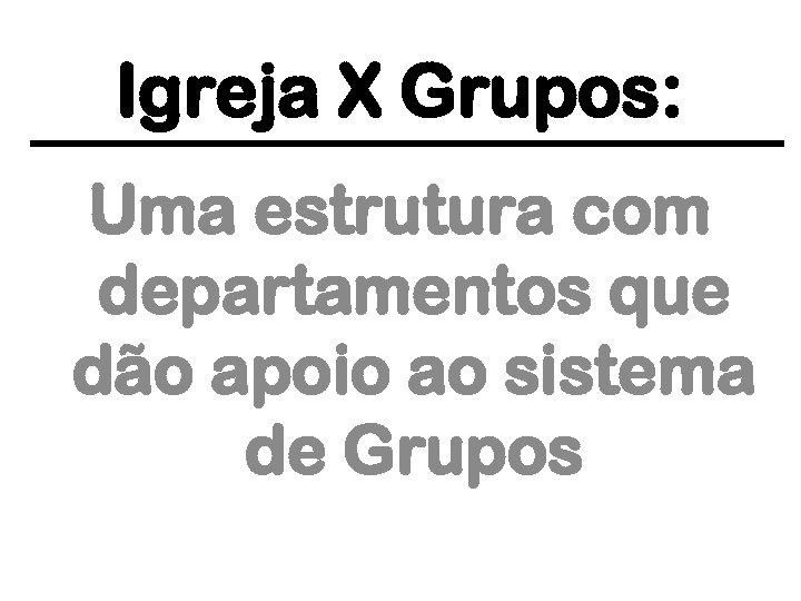 Igreja X Grupos: Uma estrutura com departamentos que dão apoio ao sistema de Grupos