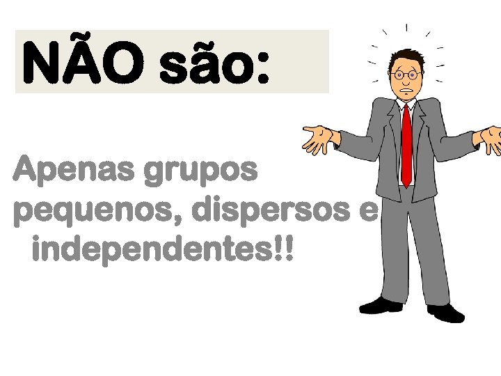 NÃO são: Apenas grupos pequenos, dispersos e independentes!!