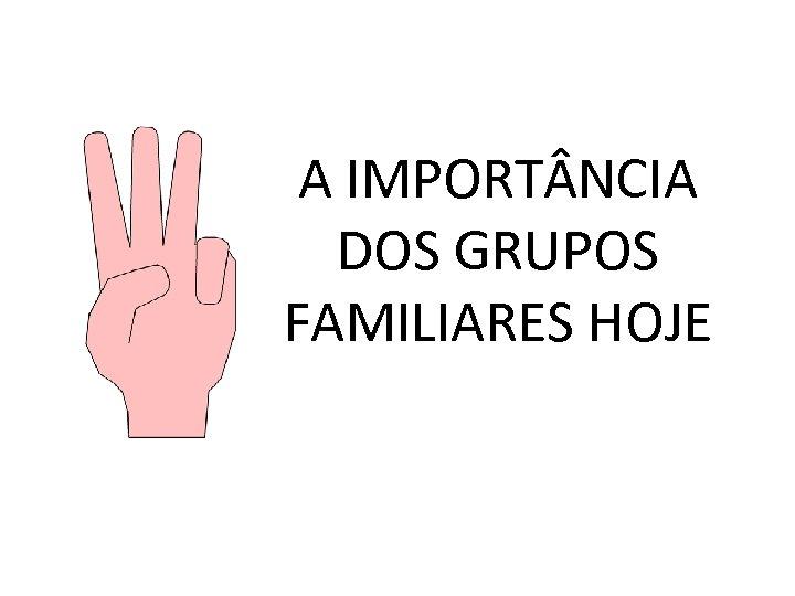 A IMPORT NCIA DOS GRUPOS FAMILIARES HOJE
