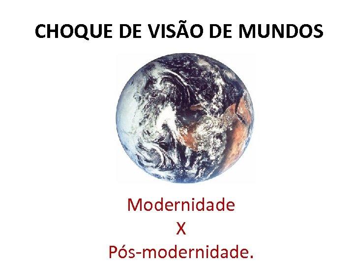 CHOQUE DE VISÃO DE MUNDOS Modernidade X Pós-modernidade.
