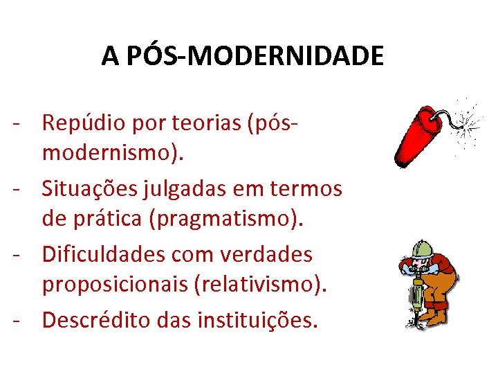 A PÓS-MODERNIDADE - Repúdio por teorias (pósmodernismo). - Situações julgadas em termos de prática