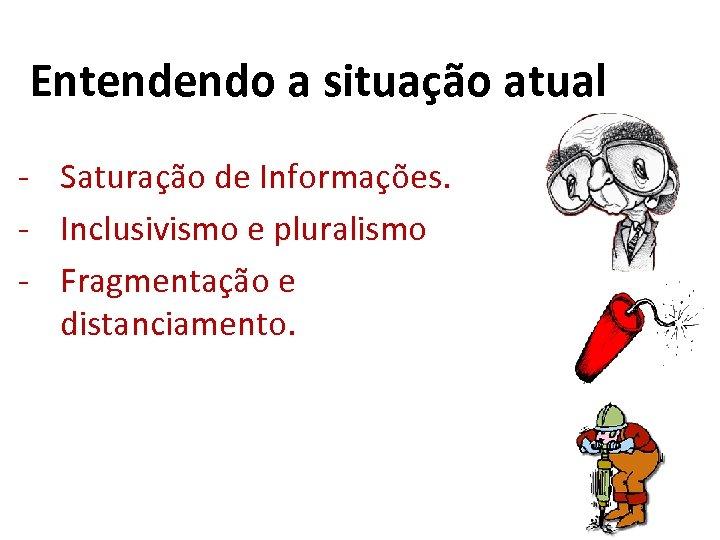 Entendendo a situação atual - Saturação de Informações. - Inclusivismo e pluralismo - Fragmentação