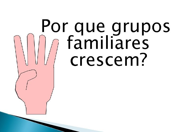 Por que grupos familiares crescem?