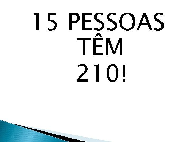 15 PESSOAS TÊM 210!