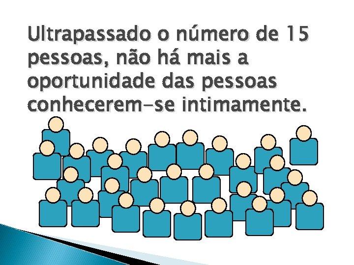 Ultrapassado o número de 15 pessoas, não há mais a oportunidade das pessoas conhecerem-se