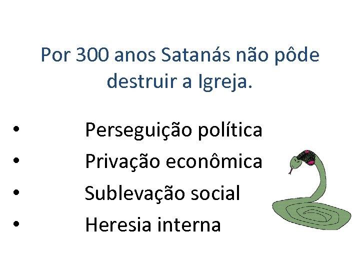 Por 300 anos Satanás não pôde destruir a Igreja. • • Perseguição política Privação