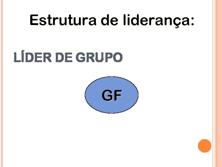 Estrutura de liderança: LÍDER DE GRUPO GF