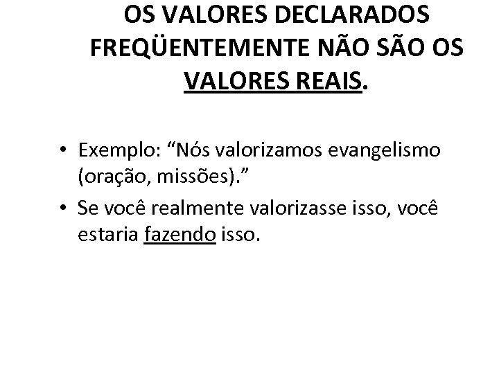 """OS VALORES DECLARADOS FREQÜENTEMENTE NÃO SÃO OS VALORES REAIS. • Exemplo: """"Nós valorizamos evangelismo"""