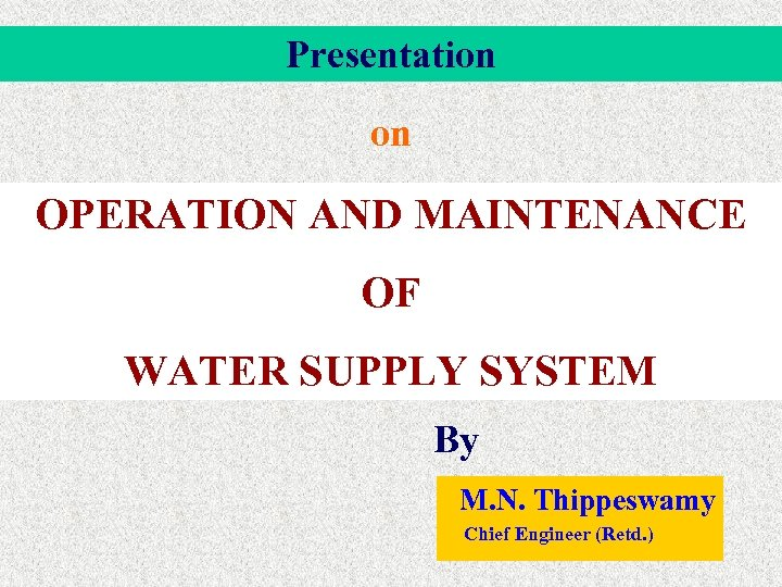 Presentation on OPERATION AND MAINTENANCE OF WATER SUPPLY SYSTEM By M. N. Thippeswamy Chief