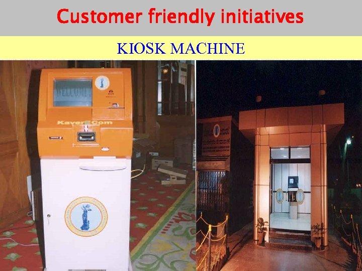 Customer friendly initiatives KIOSK MACHINE