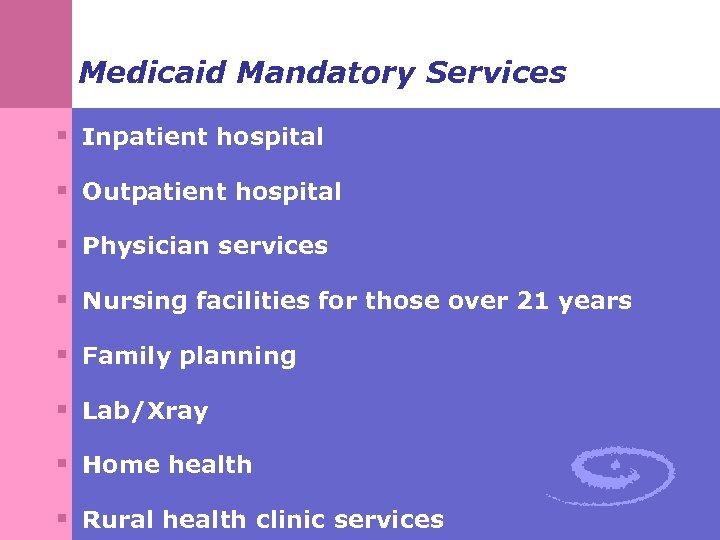 Medicaid Mandatory Services § Inpatient hospital § Outpatient hospital § Physician services § Nursing