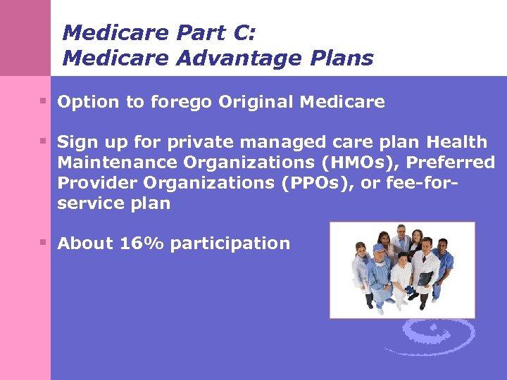 Medicare Part C: Medicare Advantage Plans § Option to forego Original Medicare § Sign