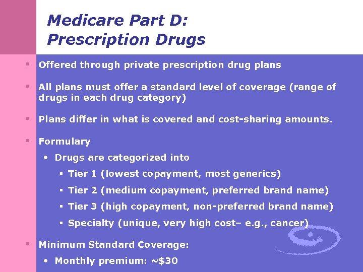 Medicare Part D: Prescription Drugs § Offered through private prescription drug plans § All