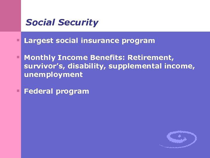 Social Security § Largest social insurance program § Monthly Income Benefits: Retirement, survivor's, disability,
