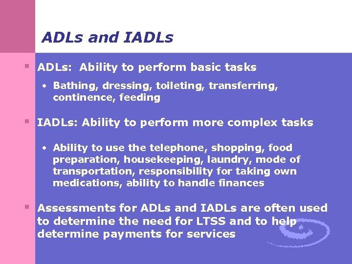 ADLs and IADLs § ADLs: Ability to perform basic tasks • Bathing, dressing, toileting,